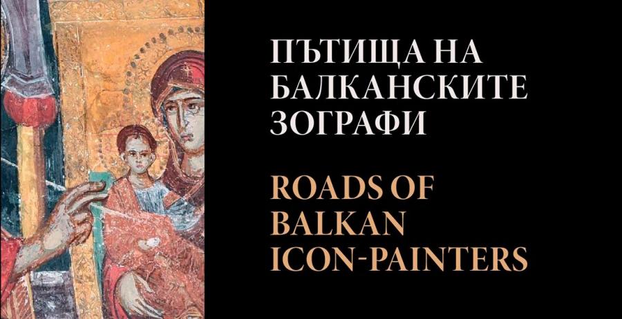 Пътища на балканските зографи/Roads of Balkan Icon-Painters